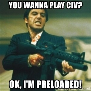 Tony Montana - You wanna play civ? ok, I'm preloaded!