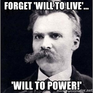 Nietzsche - Forget 'Will to Live'... 'WILL TO POWER!'