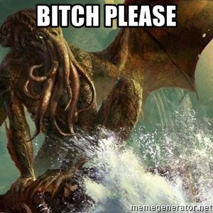 Cthulhu - BITCH PLEASE