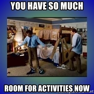 There's so much more room - you have so much  room for activities now