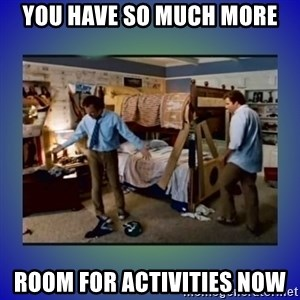 There's so much more room - you have so much more room for activities now