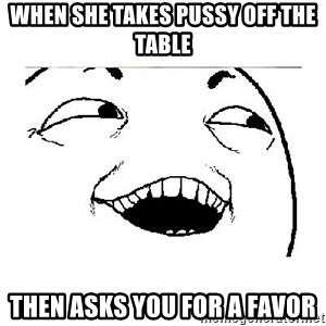 Yeah....Sure - when she takes pussy off the table then asks you for a favor