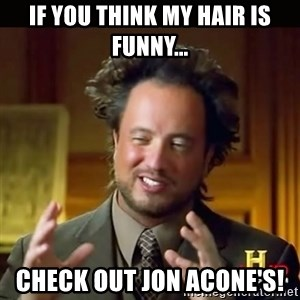 History guy - If you think my hair is funny... Check out jon acone's!