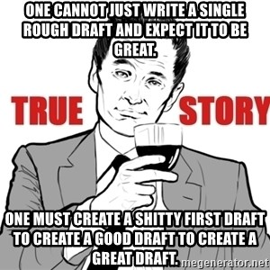 true story - One cannot just write a single rough draft and expect it to be great. One must create a shitty first draft to create a good draft to create a great draft.