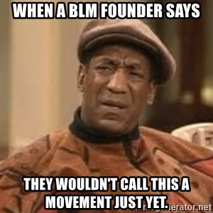 Confused Bill Cosby  - When a BLM founder says they wouldn't call this a movement just yet.