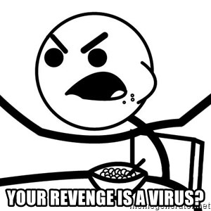 Cereal Guy Angry -  Your Revenge is a virus?