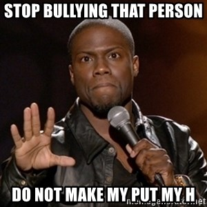 Kevin Hart - stop bullying that person  do not make my put my h