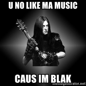Black Metal - u no like ma music caus im blak