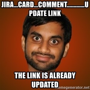 Generic Indian Guy - jira...card...comment.............update link the link is already updated