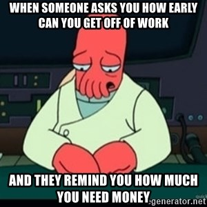 Sad Zoidberg - When someone asks you How early can you get off of work And they remind you how much you need money