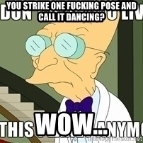 I Dont Want To Live On This Planet Anymore - you strike one fucking pose and call it dancing? wow...