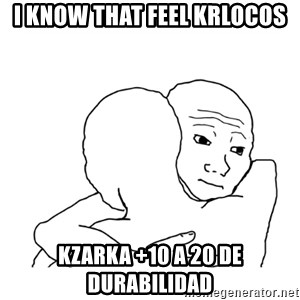 I know that feel bro blank - I KNOW THAT FEEL KRLOCOS KZARKA +10 A 20 DE DURABILIDAD