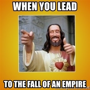 Buddy Christ - When you lead  to the fall of an empire