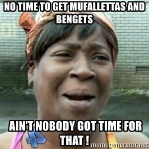 No time for that - No time to get mufallettas and bengets  Ain't nobody got time for that !