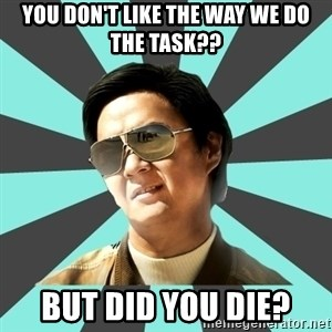 mr chow - You don't like the way we do the task?? But did you die?
