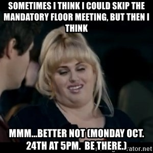 Better Not - Sometimes I think I could skip the mandatory floor meeting, but then I think mmm...better not (Monday Oct. 24th at 5pm.  Be there.)