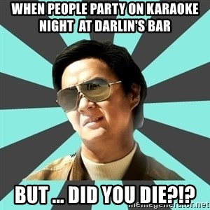 mr chow - When people party on Karaoke  Night  at Darlin's Bar  But ... Did you die?!?