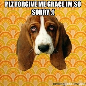 SAD DOG - Plz forgive me Grace im so sorry :(