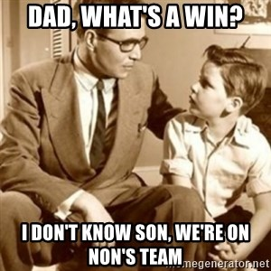 father son  - Dad, what's a win? I don't know son, we're on Non's team