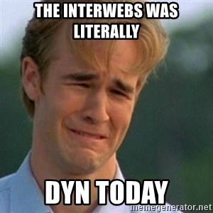 Crying Dawson - The Interwebs was literally DYN today