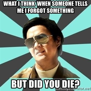 mr chow - What I THINK  when someone tells me I forgot something But did you die?