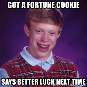 Bad Luck Brian - got a fortune cookie says better luck next time