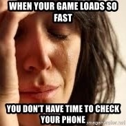 Crying lady - When your game loads so fast You don't have time to check your phone