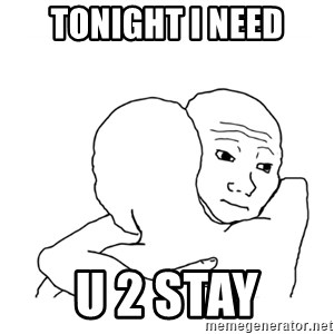 I know that feel bro blank - Tonight i need U 2 stay