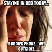 Crying lady - Staying in bed today... Buddies phone... We outside!