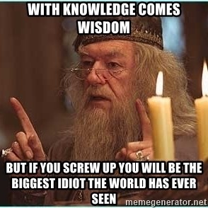 dumbledore fingers - with knowledge comes wisdom but if you screw up you will be the biggest idiot the world has ever seen