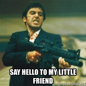 Tony Montana -  SAY HELLO TO MY LITTLE FRIEND