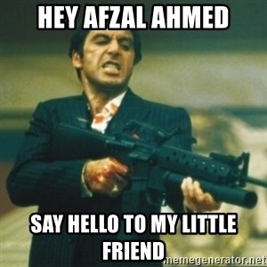 Tony Montana - HEY AFZAL AHMED SAY HELLO TO MY LITTLE FRIEND