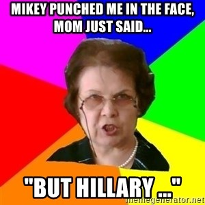 "teacher - MIKEY PUNCHED ME IN THE FACE, MOM JUST SAID... ""BUT HILLARY ..."""