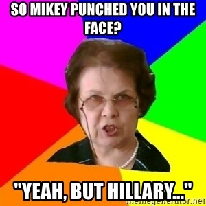 "teacher - SO MIKEY PUNCHED YOU IN THE FACE? ""YEAH, BUT HILLARY..."""