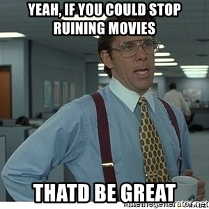 That would be great - Yeah, if you could stop ruining movies Thatd be great