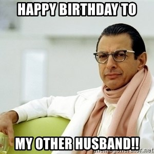 Jeff Goldblum - Happy Birthday to My Other Husband!!