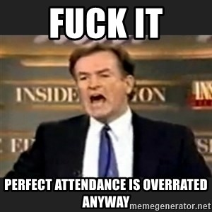 Angry Bill O'Reilly - Fuck it perfect attendance is overrated anyway