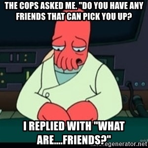 """Sad Zoidberg - The cops asked me. """"Do you have any friends that can pick you up? I replied with """"what are....Friends?"""""""