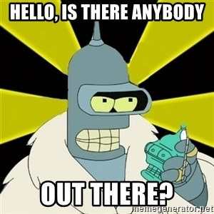Bender IMHO - Hello, is there anybody out there?