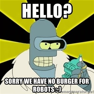 Bender IMHO - Hello?  Sorry we have no burger for robots :-)