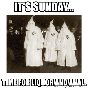 kkk - It's Sunday... Time for liquor and anal.