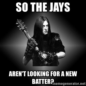 Black Metal - So the Jays Aren't Looking for a New Batter?
