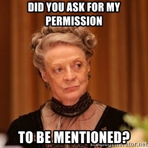 Dowager Countess of Grantham - Did you ask for my permission to be mentioned?