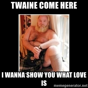 Sexy Scotsman - TWAINE COME HERE I WANNA SHOW YOU WHAT LOVE IS