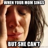 Crying lady - when your mom sings but she can't