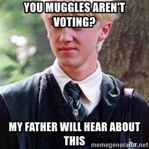 Draco Malfoy - You muggles aren't voting? My father will hear about this