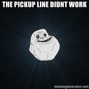 Forever Alone Date Myself Fail Life - the pickup line didnt work