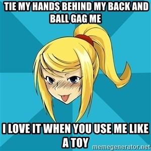 Horny Samus -  TIE MY HANDS BEHIND MY BACK AND BALL GAG ME I LOVE IT WHEN YOU USE ME LIKE A TOY