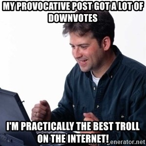Net Noob - MY PROVOCATIVE POST GOT A LOT OF DOWNVOTES I'M PRACTICALLY THE BEST TROLL ON THE INTERNET!