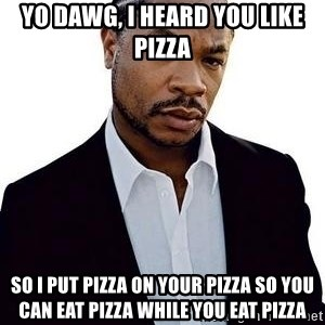 Xzibit - Yo Dawg, I heard you like pizza So I put pizza on your pizza so you can eat pizza while you eat pizza